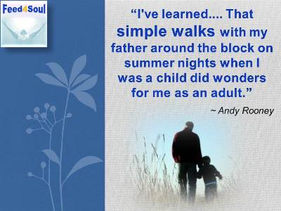 Feed4Soul: I've learned.... That simple walks with my father around the block on summer nights when I was a child did wonders for me as an adult. - Andy Rooney