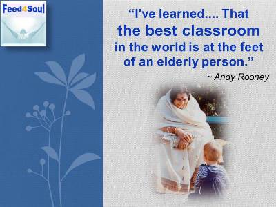 Feed for the Soul: I've learned.... That the best classroom in the world is at the feet of an elderly person. Andy Rooney