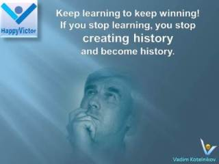 Vadim Kotelnikov best learning quotes If you strop learning you stop creating history and become history