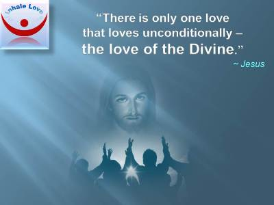 Lofe of the Divine - Jesus Quotes: There is only one love that loves unconditionally – the love of the Divine.