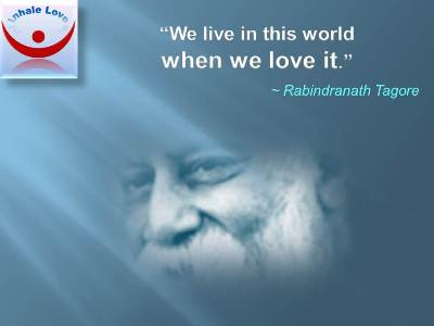 We live in this world when we love it. Rabindranath Tagore quotes