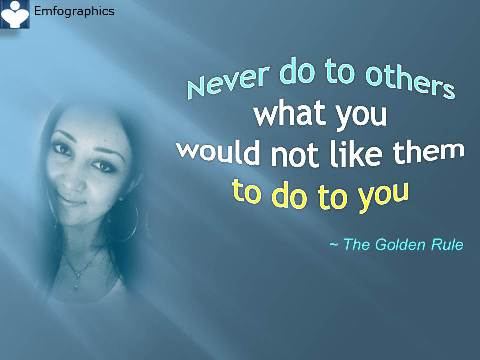 Never do to others what you would not like them to do to you. Confucius, the Golden Rule